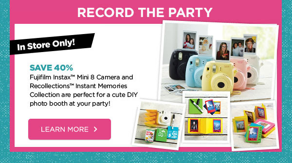 RECORD THE PARTY - In Store Only! SAVE 40% Fujifilm Instax™ Mini 8 Camera and Recollections™ Instant Memories Collection are perfect for a cute DIY photo booth at your party! LAERN MORE