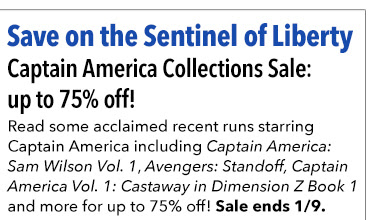Save on the Sentinel of Liberty Captain America Collections Sale: up to 75% off! Read some acclaimed recent runs starring Captain America including *Captain America: Sam Wilson Vol. 1*, *Avengers: Standoff* * Captain America Vol. 1: Castaway in Dimension Z Book 1* and more for up to 75% off! Sale ends 1/9.