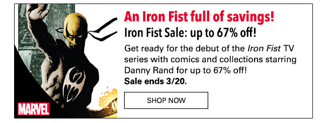 An Iron Fist full of savings! Iron Fist Sale: up to 67% off! Get ready for the debut of the Iron Fist TV series with comics and collections starring Danny Rand for up to 67% off! Sale ends 3/20. SHOP NOW