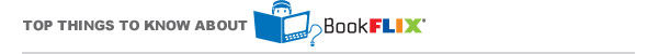 TOP THINGS TO KNOW ABOUT BOOKFLIX®