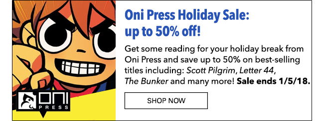 Oni Press Holiday Sale: up to 50% off! Get some reading for your holiday break from Oni Press and save up to 50% on best-selling titles including: *Scott Pilgrim*, *Letter 44*, *The Bunker* and many more! Sale ends 1/5/18. Shop Now
