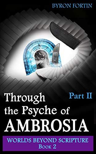Through the Psyche of Ambrosia: Part II (Worlds Beyond Scripture Book 2) by [Byron Fortin]