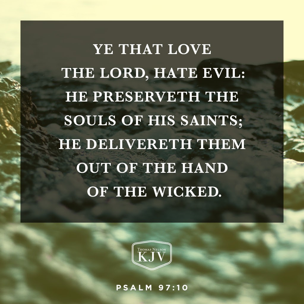 10 Ye that love the Lord, hate evil: he preserveth the souls of his saints; he delivereth them out of the hand of the wicked. Psalm 97:10