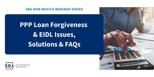 SBA NM Webinar: PPP Loan Forgiveness & EIDL Issues, Solutions & FAQs