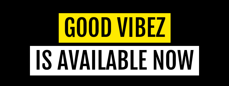 GOOD VIBEZ IS AVAILABLE NOW