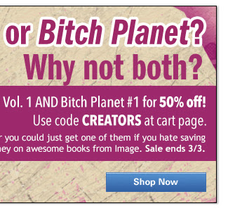 Genius or Bitch Planet? Why not both? Get Genius Vol. 1 AND Bitch Planet #1 for 50% off! Use code CREATORS at cart page. Experience a taste of these amazing series with Genius Vol. 1 and Bitch Planet #1 for 50% off. Or you could just get one of them if you hate saving money on awesome books from Image Comics. Sale ends 3/3. SHOP NOW