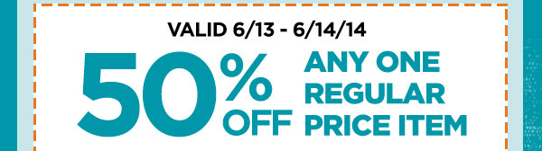 VALID 6/13 - 6/14/14. 50% OFF ANY ONE REGULAR PRICE ITEM