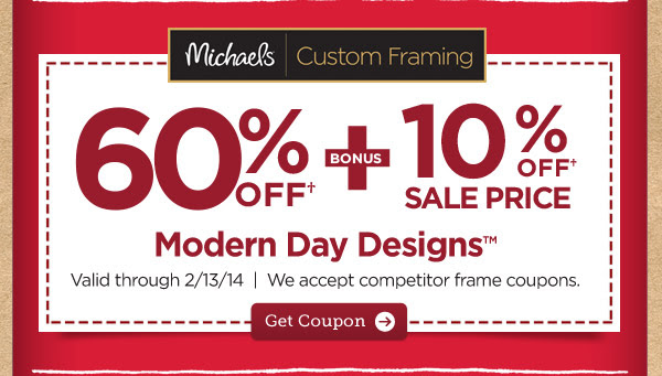 Michaels® Custom Framing - 60% OFF† + BONUS 10% OFF† SALE PRICE Modern Day Designs™. Valid through 2/13/14 | We accept competitor frame coupons. Get Coupon