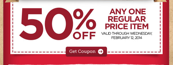 50% OFF ANY ONE REGULAR PRICE ITEM. VALID THROUGH WEDNESDAY, FEBRUARY 12, 2014. Get Coupon