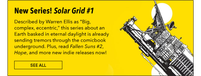 "New Series! The Solar Grid #1 Described by Warren Ellis as ""Big, complex, eccentric,"" this series about an Earth basked in eternal daylight is already sending tremors through the comicbook underground. Plus, read *Fallen Suns #2*, *Hope*, and more new indie releases now! See All"