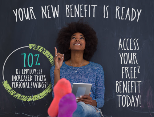 Your New Benefit is Ready. 70% of Employees Increased their Personal Savings. Claim Your FREE Benefit Today
