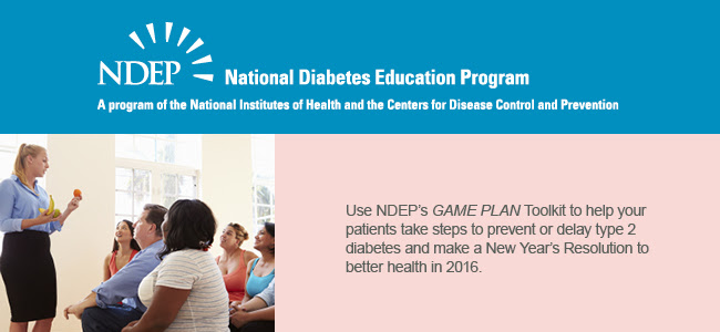 Use NDEP's GAME PLAN toolkit to help patients take steps to prevent or delay type 2 diabetes and make a New Year's Resolution to better health in 2016
