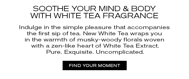 SOOTHE YOUR MIND & BODY WITH WHITE TEA FRAGRANCE. Indulge in the simple pleasure that accompanies the first sip of tea. New White Tea wraps you in the warmth of musky-woody florals woven with a zen-like heart of White Tea Extract. Pure. Exquisite. Uncomplicated. FIND YOUR MOMENT