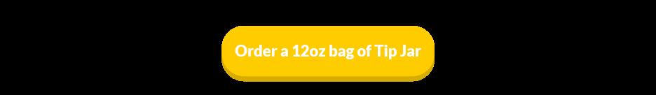 Order a 12oz bag of Tip Jar
