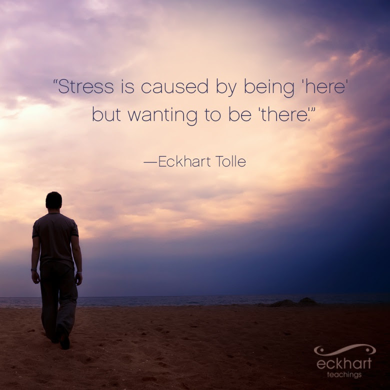 """Stress is caused by being 'here' but wanting to be 'there'."""