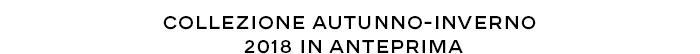 COLLEZIONE AUTUNNO-INVERNO 2018 IN ANTEPRIMA
