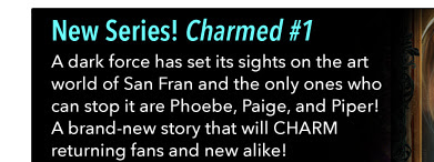 New Series! Charmed #1 A dark force has set its sights on the art world of San Fran and the only ones who can stop it are Phoebe, Paige, and Piper! A brand-new story that will CHARM returning fans and new alike!