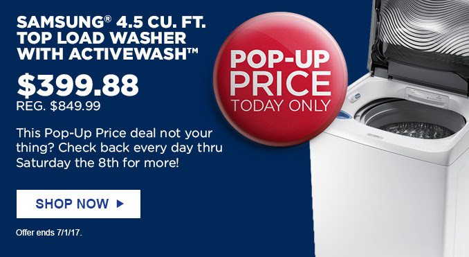 POP-UP PRICE TODAY ONLY | SAMSUNG® 4.5 CU. FT. TOP LOAD WASHER WITH ACTIVEWASH™ | $399.88 REG. $849.99 | This Pop-Up Price deal not your thing? Check back every day thru Saturday the 8th for more! | SHOP NOW | Offer ends 7/1/17.