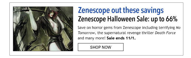 Zenescope out these savings Zenescope Halloween Sale: up to 66% off! Save on horror gems from Zenescope including terrifying *No Tomorrow*, the supernatural revenge thriller *Death Force* and many more! Sale ends 10/31. Shop Now