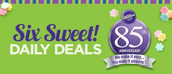 Six Sweet! DAILY DEALS Wilton 85th ANNIVERSARY - We make it easy... You make it amazing!