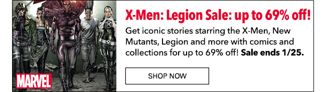 X:Men Legion Sale: up to 69% off! Get iconic stories starring the X-Men, New Mutants, Legion and more comics and collections for up to 69% off! Sale ends 1/25. Shop Now