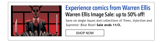 Experience Warren Ellis Warren Ellis Image Sale: up to 50% off! Save on single issues and collections of *Trees*, *Injection* and *Supreme: Blue Rose*! Sale ends 11/3. Shop Now
