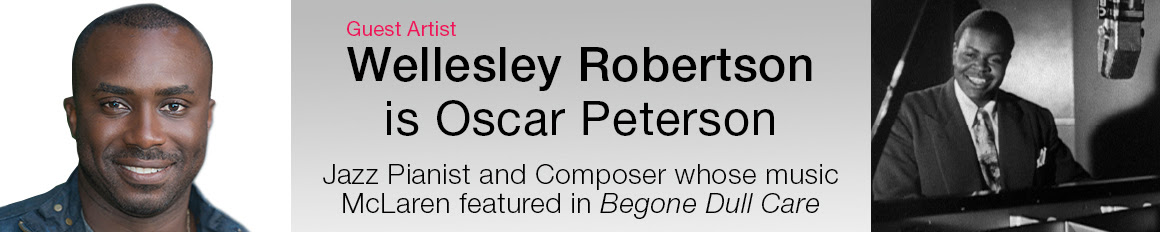 Guest Artist Wellesley Robertson is Oscar Peterson, Jazz Pianist and Composer whose music McLaren featured in Begone Dull Care
