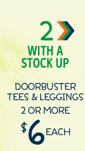 2 > With a stock up | Doorbuster tees & leggings | 2 or more $6 each