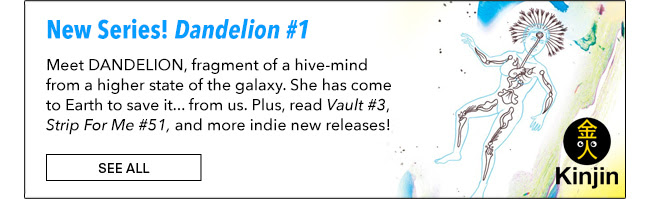 New Series! Dandelion #1 Meet DANDELION, fragment of a hive-mind from a higher state of the galaxy. She has come to Earth to save it... from us. Plus, read Vault #3, Strip For Me #51, and more indie new releases! See All