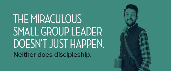 The miraculous small group leader doesn't just happen. Neither does discipleship.