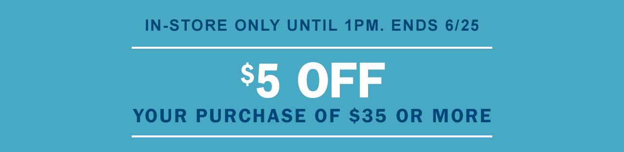 IN-STORE ONLY UNTIL 1PM. ENDS 6/25 | $5 OFF | YOUR PURCHASE OF $35 OR MORE