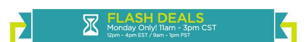 FLASH DEALS - Monday Only! 11am - 3pm CST / 12pm - 4pm EST / 9am - 1pm PST