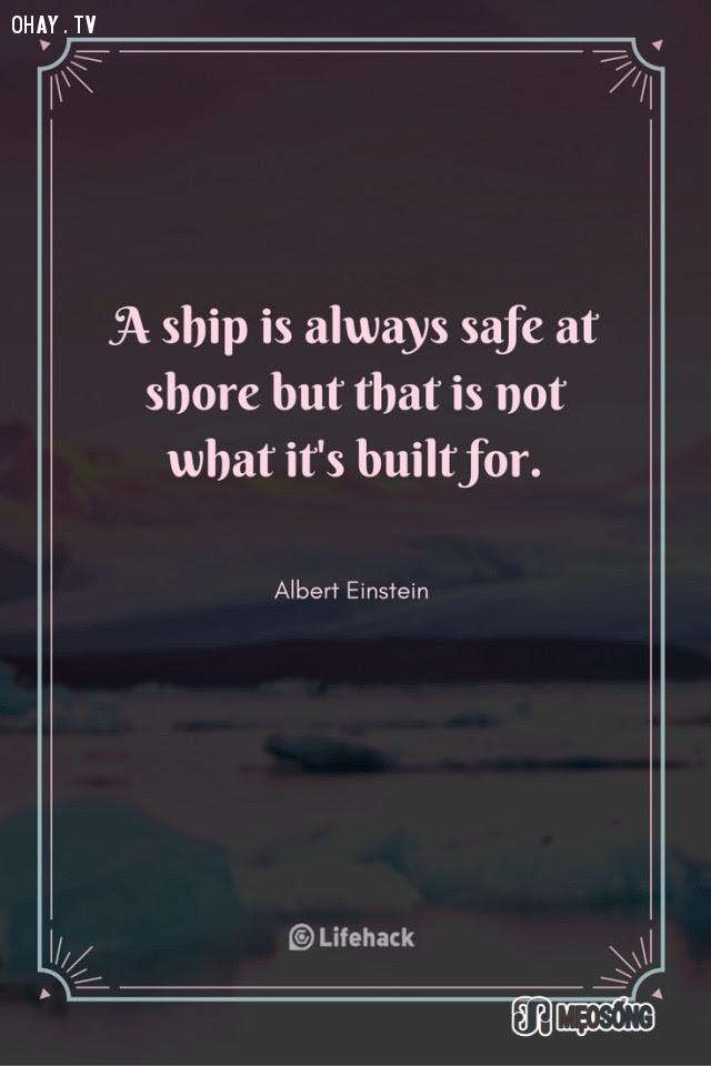 12. Con tàu sẽ luôn được an toàn khi ở trên bờ, nhưng đó không phải là mục đích mà nó được làm ra,albert einstein,câu nói hay,triết lý sống,câu nói ý nghĩa