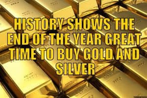 HISTORY SHOWS THE END OF THE YEAR GREAT TIME TO BUY GOLD AND SILVER