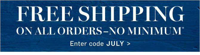 FREE SHIPPING ON ALL ORDERS - NO MINIMUM* - Enter code JULY
