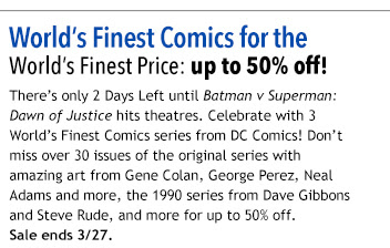 World's Finest Comics for the   World's Finest Price: up to 50% off! There's only 2 Days Left until Batman v Superman: Dawn of Justice hits theatres. Celebrate with 3 World's Finest Comics series from DC Comics for only 99¢ an issue! Don't miss over 30 issues of the original series with amazing art from Gene Colan, George Perez, Neal Adams and more, the 1990 series from Dave Gibbons and Steve Rude, and more for up to 50% off. Sale ends 3/27.