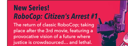 New Series! RoboCop: Citizen's Arrest #1 The return of classic RoboCop; taking place after the 3rd movie, featuring a provocative vision of a future where justice is crowdsourced… and lethal.
