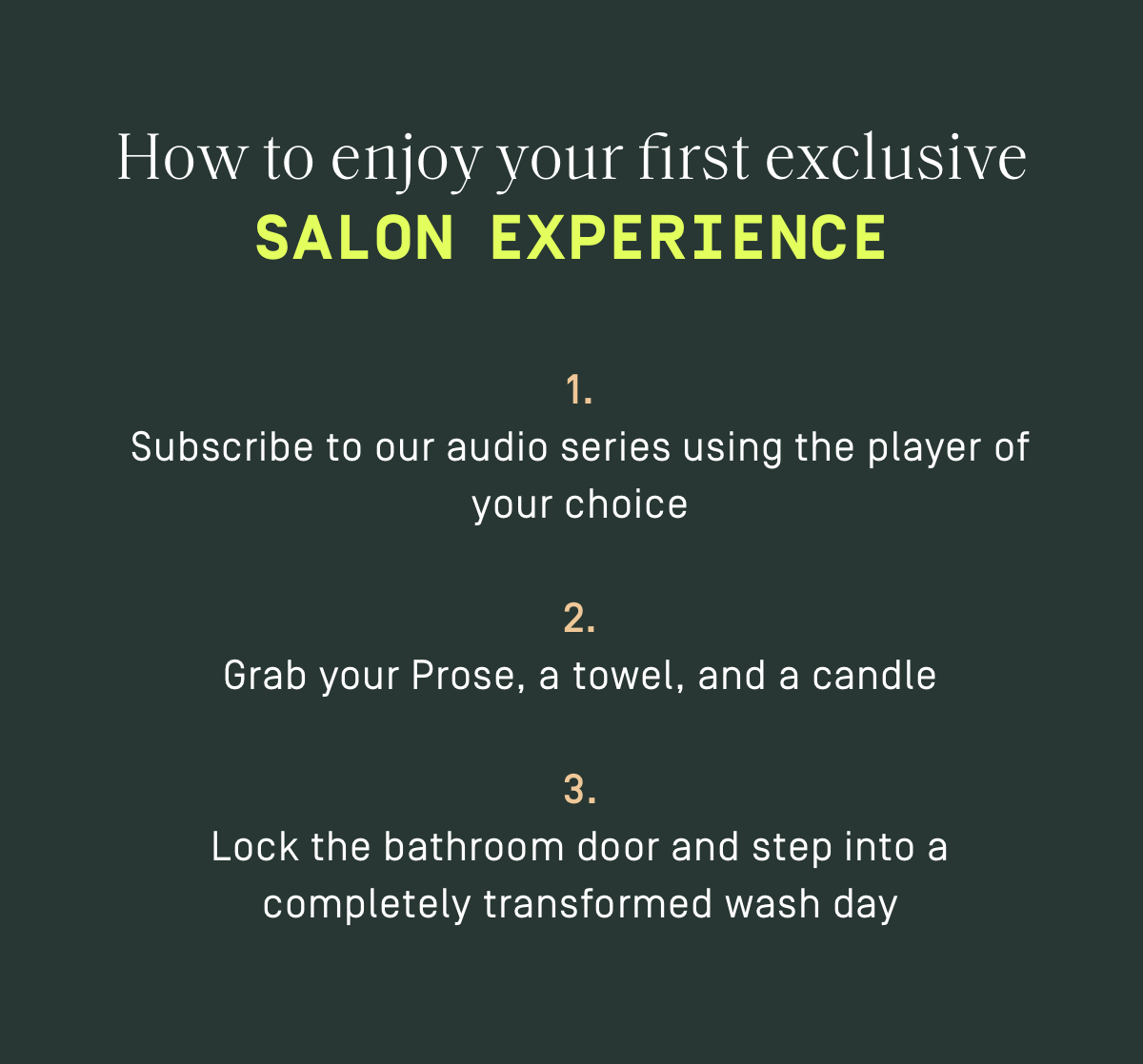 How to enjoy your first exclusive Salon Experience: 1. Subscribe to our audio series using the player of your choice. 2. Grab your Prose, a towel, and a candle, 3. Lock the bathroom door and step into a completely transformed wash day.