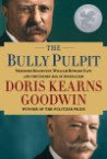 The  Bully Pulpit: Theodore Roosevelt, William Howard Taft, and the Golden Age of Journalism,  by Doris Kearns Goodwin