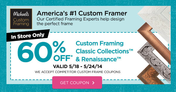 Michaels® Custom Framing - America's #1 Custom Framer - Our Certified Framing Experts help design the perfect frame. In Store Only 60% OFF* Custom Framing Classic Collections™ & Renaissance™ Frames VALID 5/18 - 5/24/14 WE ACCEPT COMPETITOR CUSTOM FRAME COUPONS. GET COUPON