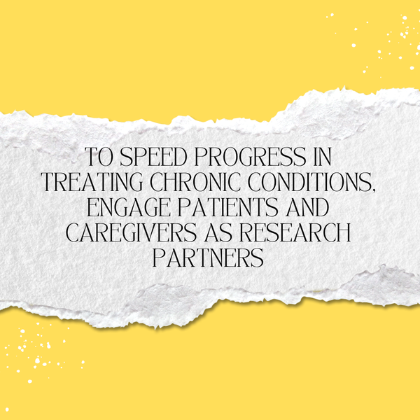 A quote on yellow background: To speed progress in treating chronic conditions, engaging patients and caregivers as research partners