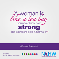A woman is like a tea bag. You never know how strong she is until she gets in hot water.