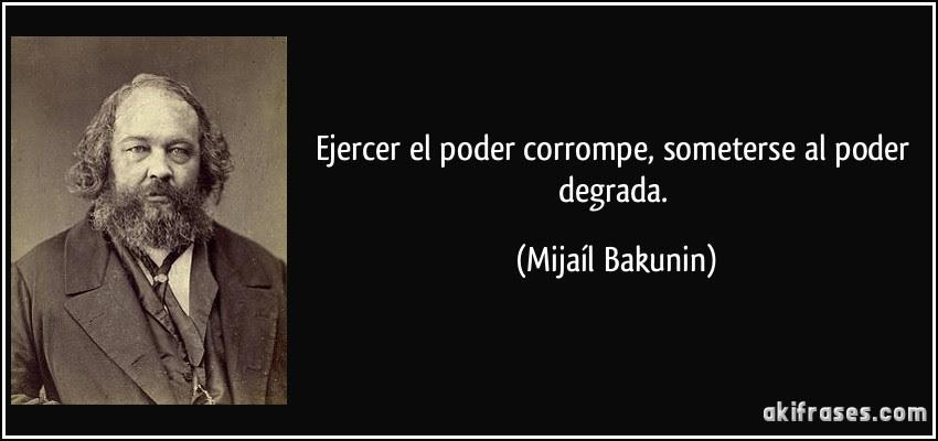 Ejercer el poder corrompe, someterse al poder degrada. (Mijaíl Bakunin)