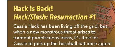 Hack is Back! Hack/Slash: Resurrection #1 Cassie Hack has been living off the grid, but when a new monstrous threat arises to torment promiscuous teens, it's time for Cassie to pick up the baseball bat once again!