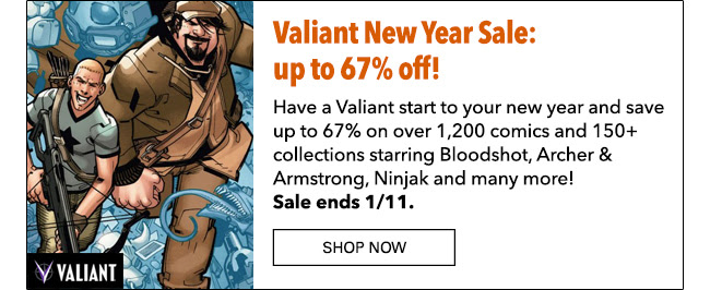 Valiant New Year Sale: up to 67% off! Have a Valiant start to your new year and save up to 67% on over 1,200 comics and  150+ collections starring Bloodshot, Archer & Armstrong, Ninjak and many more! Sale ends 1/11. Shop Now