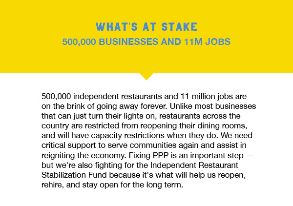 500,000 independent restaurants and 11 million jobs are on the brink of going away forever. Unlike most businesses that can just turn their lights on, restaurants across the country are restricted from reopening their dining rooms, and will have capacity restrictions when they do. We need critical support to serve communities again and assist in reigniting the economy. Fixing PPP is an important step — but we're also fighting for the Independent Restaurant Stabilization Fund because it's what will help us reopen, rehire, and stay open for the long term.