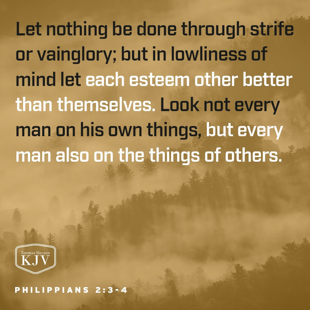 3 Let nothing be done through strife or vainglory; but in lowliness of mind let each esteem other better than themselves. 4 Look not every man on his own things, but every man also on the things of others. Philippians 2:3-4