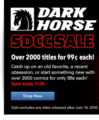 Dark Horse SDCC Sale Over 2000 Single issues for 99¢ each! Catch up on an old favorite, a recent obsession, or start something new with over 2000 comics for only 99¢ each! Sale ends 7/25. Sale excludes any titles released after July 19, 2016.