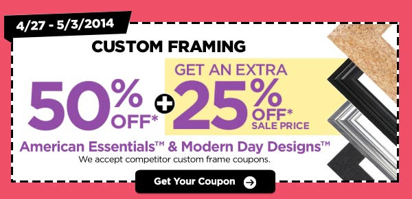 4/27 - 5/3/2014 CUSTOM FRAMING 50% OFF* + Get an Extra 25% OFF* Sale Price American Essentials™ & Modern Day Designs™ - We accept competitor custom frame coupons. Get Your Coupon
