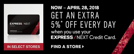 Get an extra 5% off*  EVERY DAY when you use your EXPRESS NEXT Credit Card